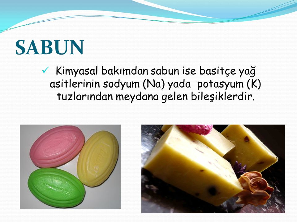 SABUN Kimyasal bakımdan sabun ise basitçe yağ asitlerinin sodyum (Na) yada potasyum (K) tuzlarından meydana gelen bileşiklerdir.