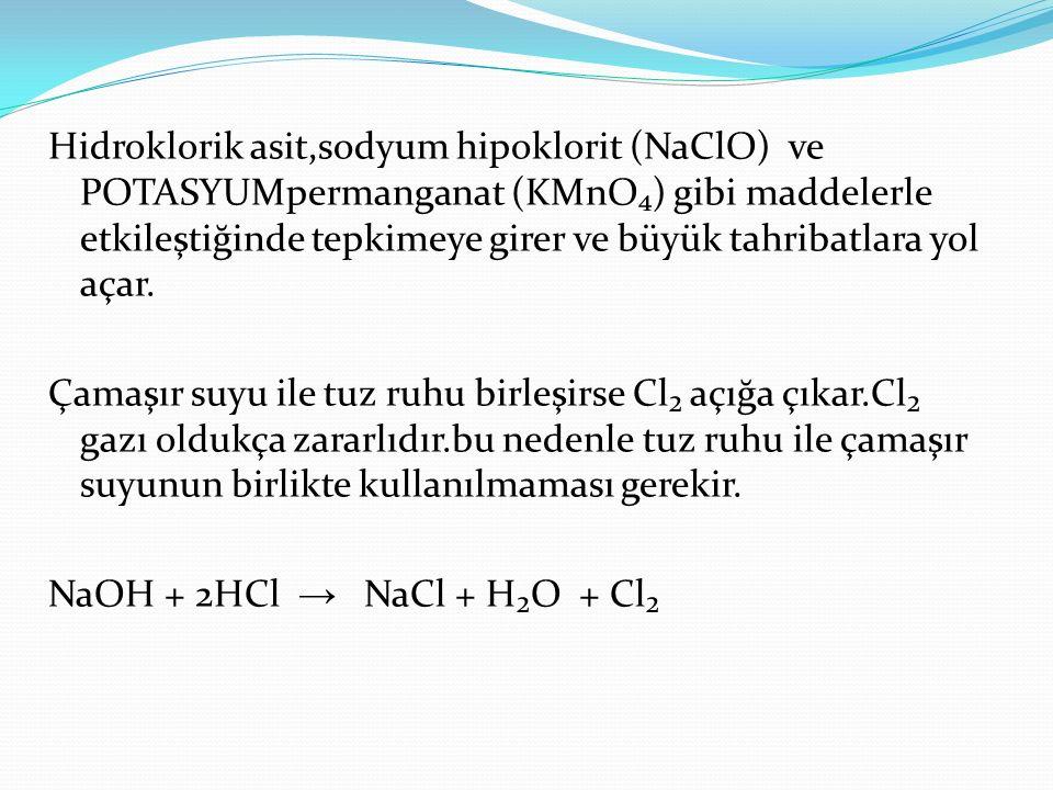 Hidroklorik asit,sodyum hipoklorit (NaClO) ve POTASYUMpermanganat (KMnO₄) gibi maddelerle etkileştiğinde tepkimeye girer ve büyük tahribatlara yol açar.