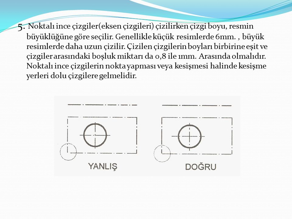 5. Noktalı ince çizgiler(eksen çizgileri) çizilirken çizgi boyu, resmin büyüklüğüne göre seçilir.
