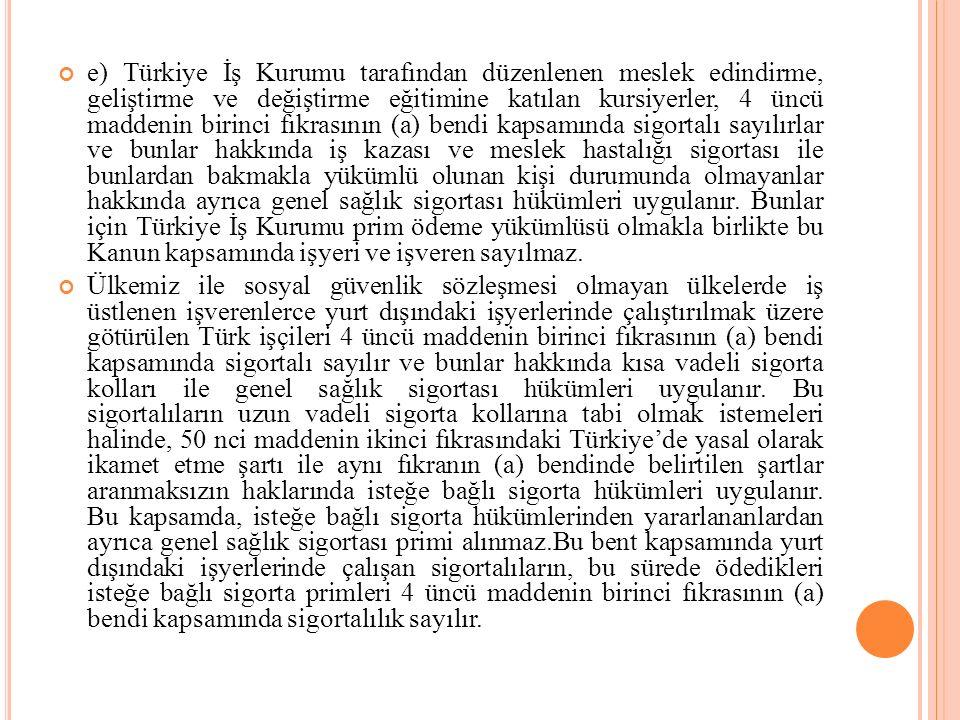 e) Türkiye İş Kurumu tarafından düzenlenen meslek edindirme, geliştirme ve değiştirme eğitimine katılan kursiyerler, 4 üncü maddenin birinci fıkrasının (a) bendi kapsamında sigortalı sayılırlar ve bunlar hakkında iş kazası ve meslek hastalığı sigortası ile bunlardan bakmakla yükümlü olunan kişi durumunda olmayanlar hakkında ayrıca genel sağlık sigortası hükümleri uygulanır. Bunlar için Türkiye İş Kurumu prim ödeme yükümlüsü olmakla birlikte bu Kanun kapsamında işyeri ve işveren sayılmaz.
