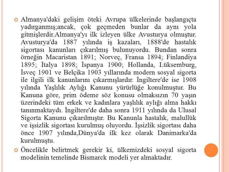 Almanya daki gelişim öteki Avrupa ülkelerinde başlangıçta yadırganmış;ancak, çok geçmeden bunlar da aynı yola gitmişlerdir.Almanya yı ilk izleyen ülke Avusturya olmuştur. Avusturya da 1887 yılında iş kazaları, 1888 de hastalık sigortası kanunları çıkarılmış bulunuyordu. Bundan sonra örneğin Macaristan 1891; Norveç, Fransa 1894; Finlandiya 1895; İtalya 1898; İspanya 1900; Hollanda, Lüksemburg, İsveç 1901 ve Belçika 1903 yıllarında modern sosyal sigorta ile ilgili ilk kanunlarını çıkarmışlardır. İngiltere de ise 1908 yılında Yaşlılık Aylığı Kanunu yürürlüğe konulmuştur. Bu Kanuna göre, prim ödeme söz konusu olmaksızın 70 yaşın üzerindeki tüm erkek ve kadınlara yaşlılık aylığı alma hakkı tanınmaktaydı. İngiltere de daha sonra 1911 yılında da Ulusal Sigorta Kanunu çıkarılmıştır. Bu Kanunla hastalık, malullük ve işsizlik sigortası kurulmuş oluyordu. İşsizlik sigortası daha önce 1907 yılında,Dünya da ilk kez olarak Danimarka da kurulmuştu.