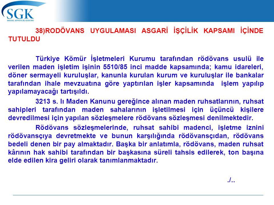 38)RODÖVANS UYGULAMASI ASGARİ İŞÇİLİK KAPSAMI İÇİNDE TUTULDU Türkiye Kömür İşletmeleri Kurumu tarafından rödövans usulü ile verilen maden işletim işinin 5510/85 inci madde kapsamında; kamu idareleri, döner sermayeli kuruluşlar, kanunla kurulan kurum ve kuruluşlar ile bankalar tarafından ihale mevzuatına göre yaptırılan işler kapsamında işlem yapılıp yapılamayacağı tartışıldı.