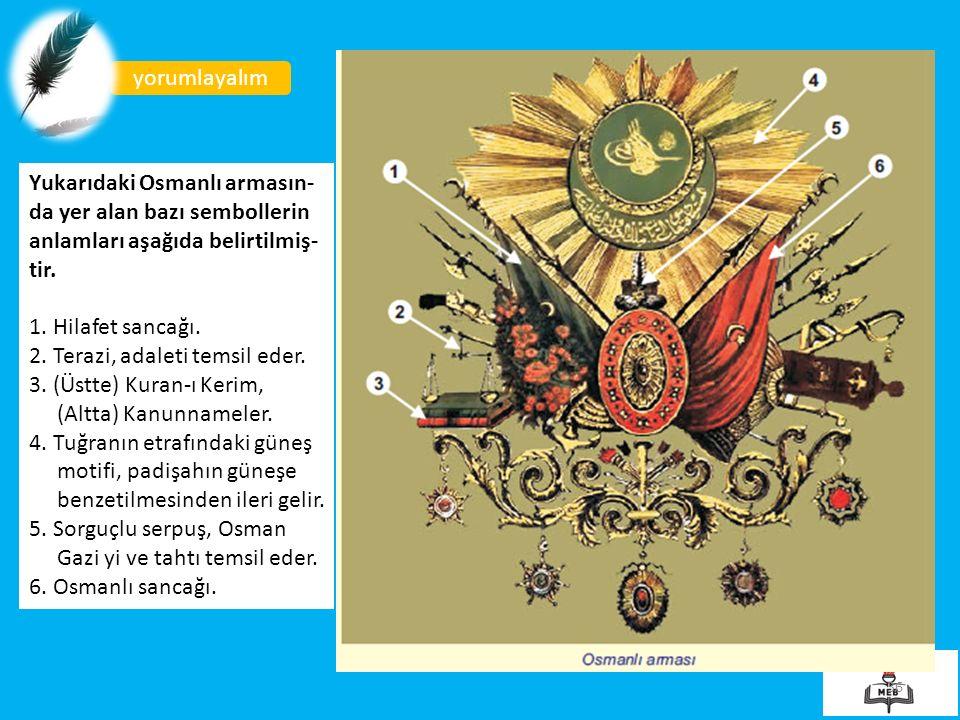 yorumlayalım Yukarıdaki Osmanlı armasın-da yer alan bazı sembollerin anlamları aşağıda belirtilmiş-tir.