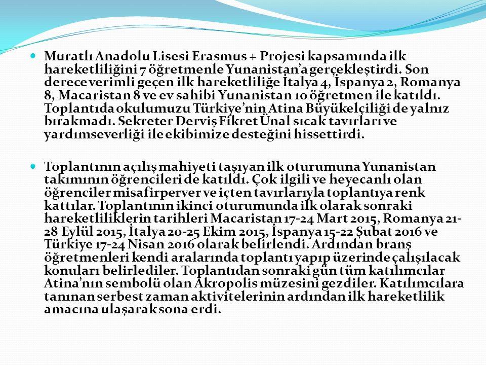 Muratlı Anadolu Lisesi Erasmus + Projesi kapsamında ilk hareketliliğini 7 öğretmenle Yunanistan'a gerçekleştirdi. Son derece verimli geçen ilk hareketliliğe İtalya 4, İspanya 2, Romanya 8, Macaristan 8 ve ev sahibi Yunanistan 10 öğretmen ile katıldı. Toplantıda okulumuzu Türkiye'nin Atina Büyükelçiliği de yalnız bırakmadı. Sekreter Derviş Fikret Ünal sıcak tavırları ve yardımseverliği ile ekibimize desteğini hissettirdi.