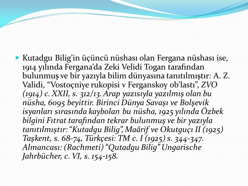 Kutadgu Bilig'in üçüncü nüshası olan Fergana nüshası ise, 1914 yılında Fergana'da Zeki Velidi Togan tarafından bulunmuş ve bir yazıyla bilim dünyasına tanıtılmıştır: A.