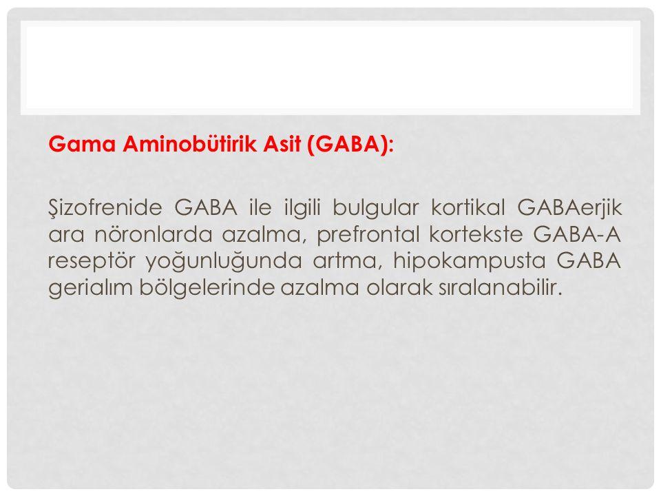 Gama Aminobütirik Asit (GABA): Şizofrenide GABA ile ilgili bulgular kortikal GABAerjik ara nöronlarda azalma, prefrontal kortekste GABA-A reseptör yoğunluğunda artma, hipokampusta GABA gerialım bölgelerinde azalma olarak sıralanabilir.