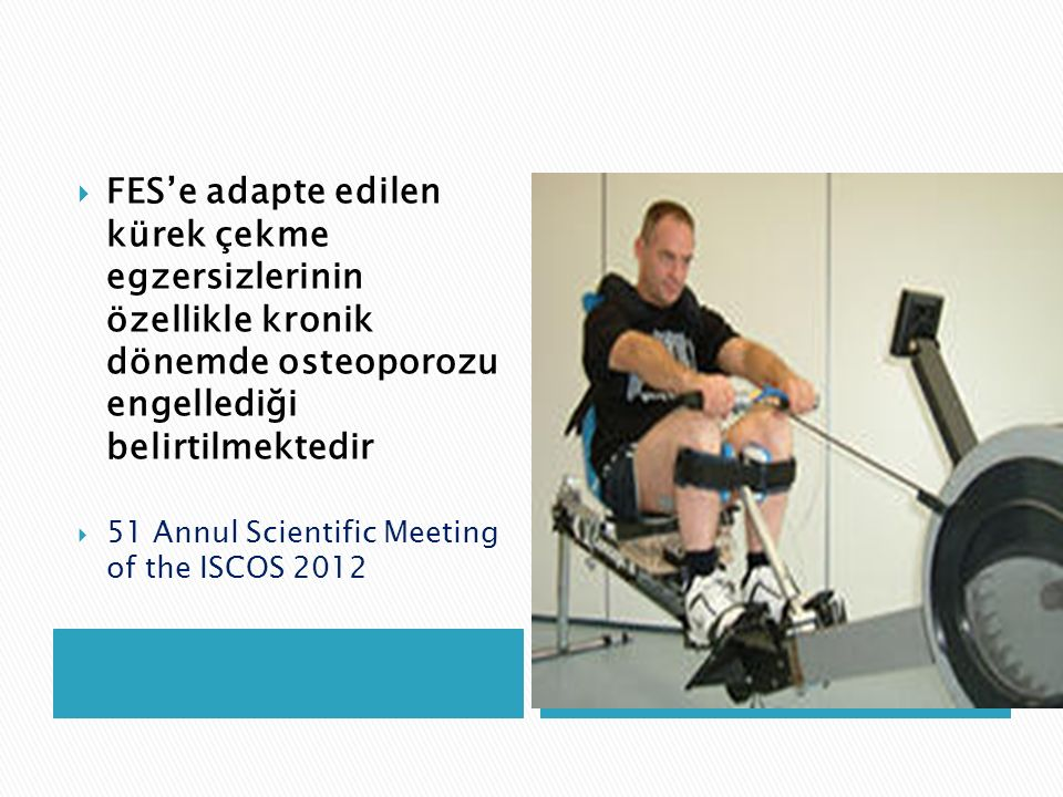 FES'e adapte edilen kürek çekme egzersizlerinin özellikle kronik dönemde osteoporozu engellediği belirtilmektedir