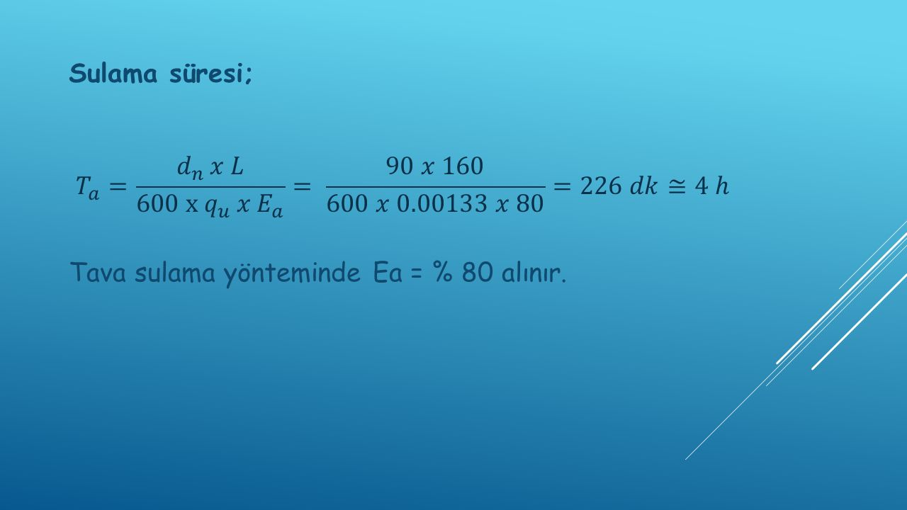 Sulama süresi; 𝑇 𝑎 = 𝑑 𝑛 𝑥 𝐿 600 x 𝑞 𝑢 𝑥 𝐸 𝑎 = 90 𝑥 160 600 𝑥 0.00133 𝑥 80 =226 𝑑𝑘≅4 ℎ.