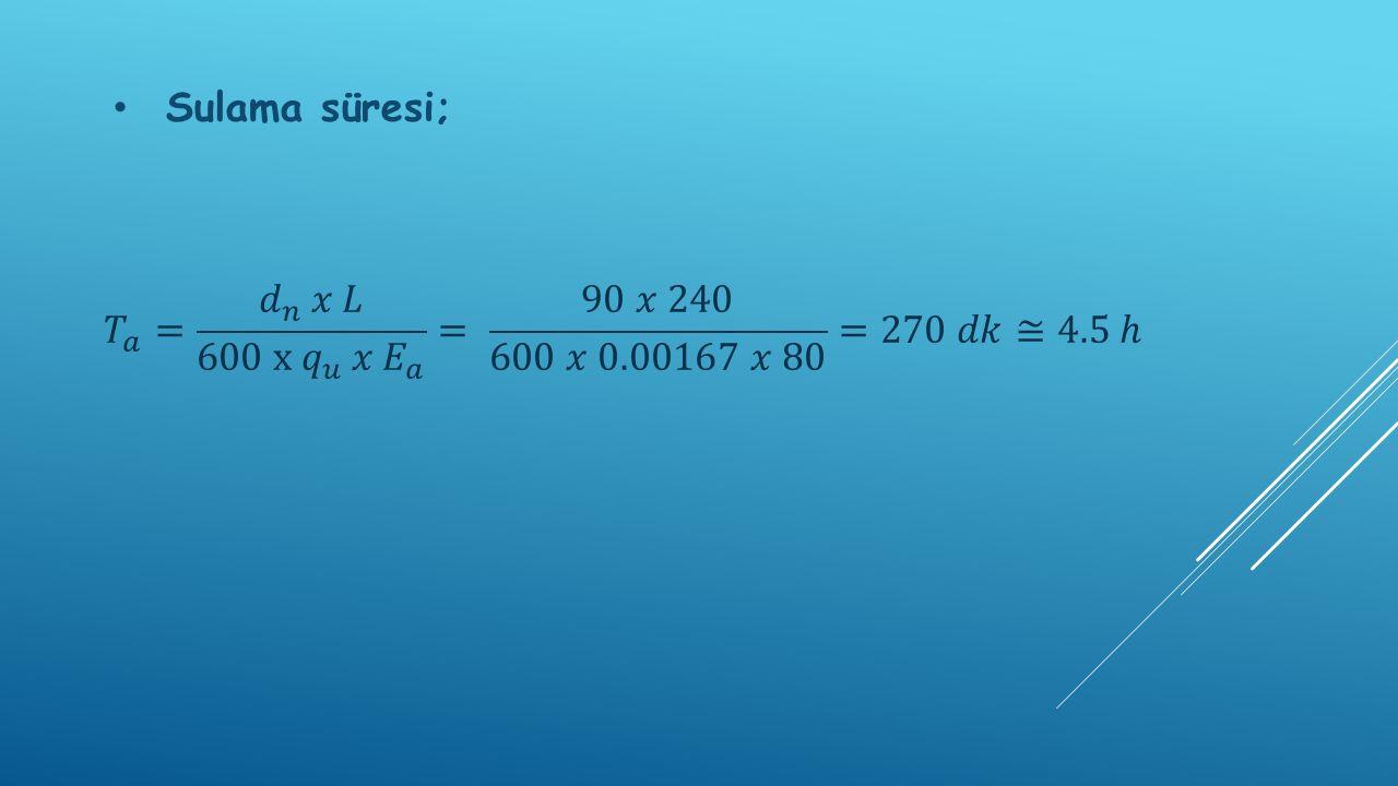 Sulama süresi; 𝑇 𝑎 = 𝑑 𝑛 𝑥 𝐿 600 x 𝑞 𝑢 𝑥 𝐸 𝑎 = 90 𝑥 240 600 𝑥 0.00167 𝑥 80 =270 𝑑𝑘≅4.5 ℎ