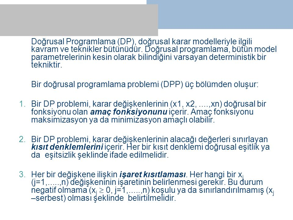 Doğrusal Programlama (DP), doğrusal karar modelleriyle ilgili kavram ve teknikler bütünüdür. Doğrusal programlama, bütün model parametrelerinin kesin olarak bilindiğini varsayan deterministik bir tekniktir.