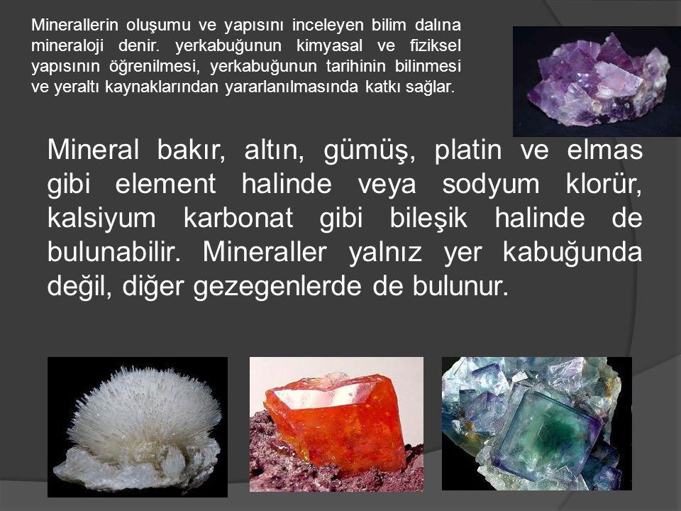 Minerallerin oluşumu ve yapısını inceleyen bilim dalına mineraloji denir. yerkabuğunun kimyasal ve fiziksel yapısının öğrenilmesi, yerkabuğunun tarihinin bilinmesi ve yeraltı kaynaklarından yararlanılmasında katkı sağlar.