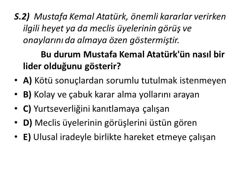 S.2) Mustafa Kemal Atatürk, önemli kararlar verirken ilgili heyet ya da meclis üyelerinin görüş ve onaylarını da almaya özen göstermiştir.