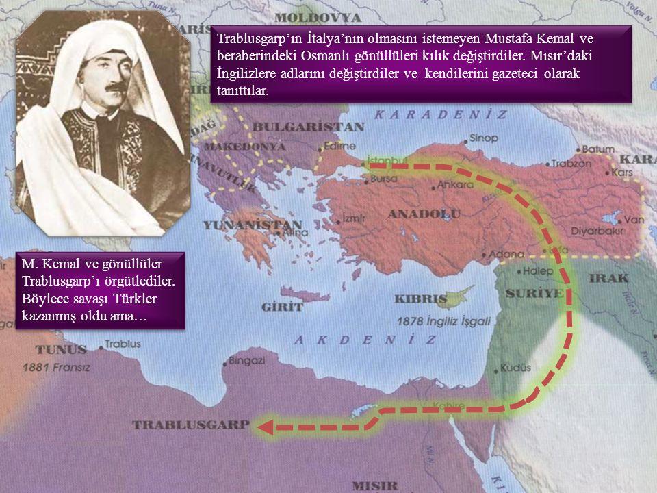 Trablusgarp'ın İtalya'nın olmasını istemeyen Mustafa Kemal ve beraberindeki Osmanlı gönüllüleri kılık değiştirdiler. Mısır'daki İngilizlere adlarını değiştirdiler ve kendilerini gazeteci olarak tanıttılar.