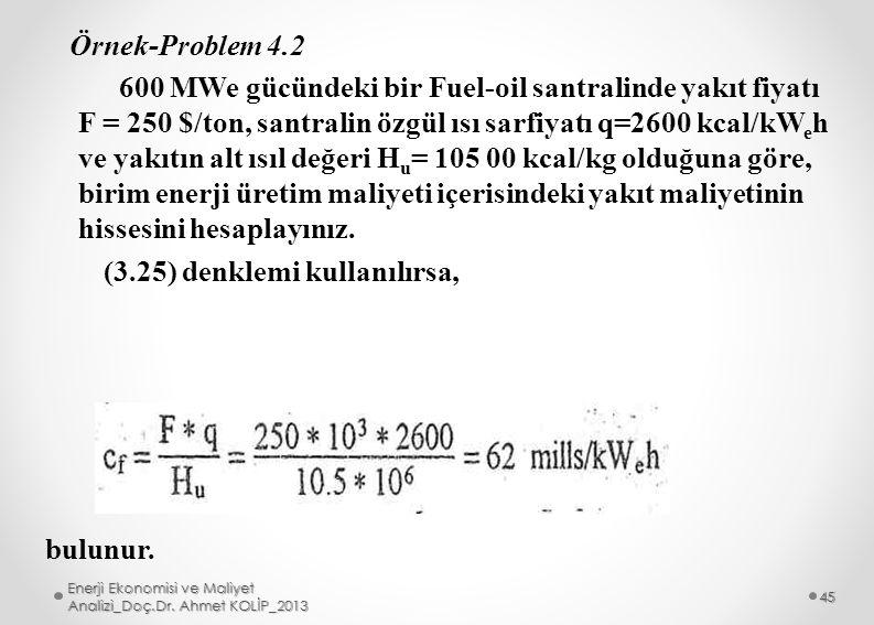 Örnek-Problem 4.2 600 MWe gücündeki bir Fuel-oil santralinde yakıt fiyatı F = 250 $/ton, santralin özgül ısı sarfiyatı q=2600 kcal/kWeh ve yakıtın alt ısıl değeri Hu= 105 00 kcal/kg olduğuna göre, birim enerji üretim maliyeti içerisindeki yakıt maliyetinin hissesini hesaplayınız. (3.25) denklemi kullanılırsa,