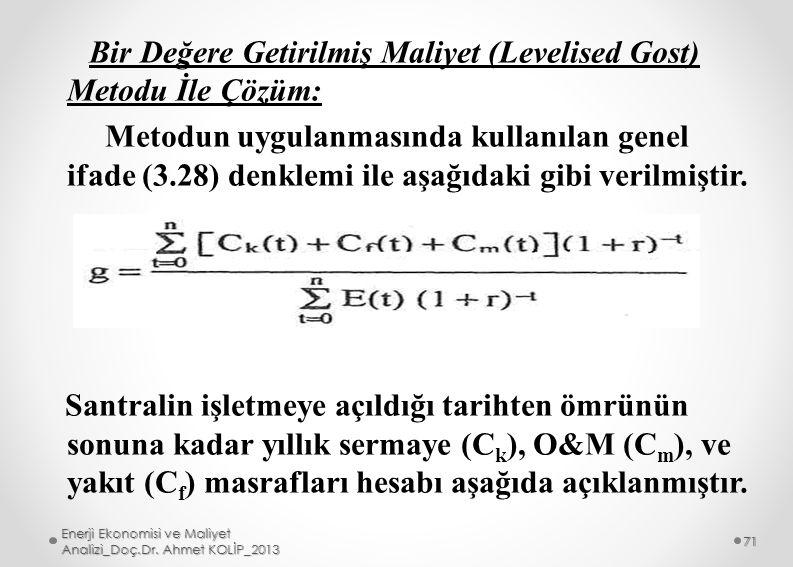 Bir Değere Getirilmiş Maliyet (Levelised Gost) Metodu İle Çözüm: Metodun uygulanmasında kullanılan genel ifade (3.28) denklemi ile aşağıdaki gibi verilmiştir. Santralin işletmeye açıldığı tarihten ömrünün sonuna kadar yıllık sermaye (Ck), O&M (Cm), ve yakıt (Cf) masrafları hesabı aşağıda açıklanmıştır.