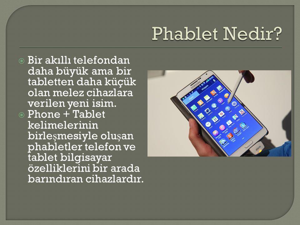 Phablet Nedir Bir akıllı telefondan daha büyük ama bir tabletten daha küçük olan melez cihazlara verilen yeni isim.