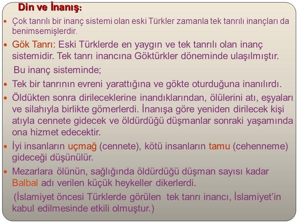Din ve İnanış: Çok tanrılı bir inanç sistemi olan eski Türkler zamanla tek tanrılı inançları da benimsemişlerdir.