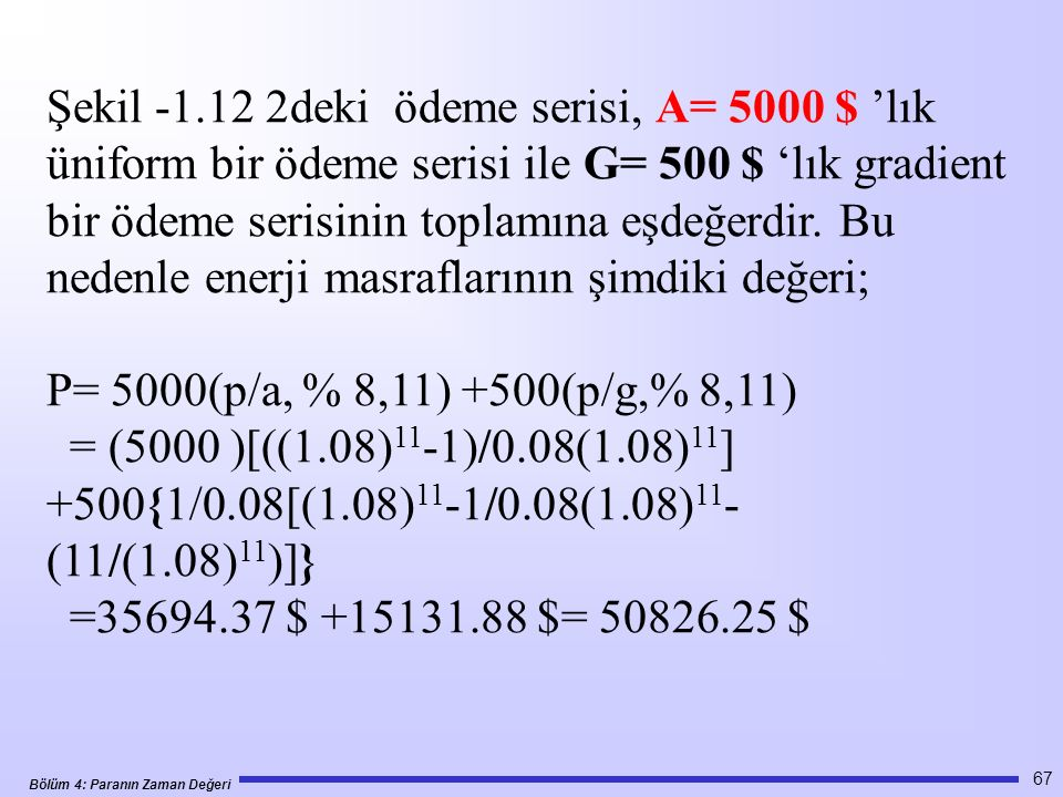 Şekil -1.12 2deki ödeme serisi, A= 5000 $ 'lık üniform bir ödeme serisi ile G= 500 $ 'lık gradient bir ödeme serisinin toplamına eşdeğerdir. Bu nedenle enerji masraflarının şimdiki değeri;