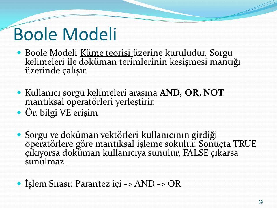 Boole Modeli Boole Modeli Küme teorisi üzerine kuruludur. Sorgu kelimeleri ile doküman terimlerinin kesişmesi mantığı üzerinde çalışır.
