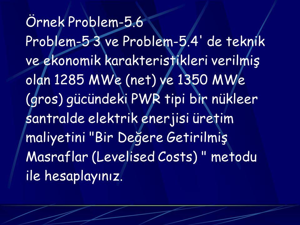 Örnek Problem-5.6 Problem-5 3 ve Problem-5.4 de teknik. ve ekonomik karakteristikleri verilmiş. olan 1285 MWe (net) ve 1350 MWe.