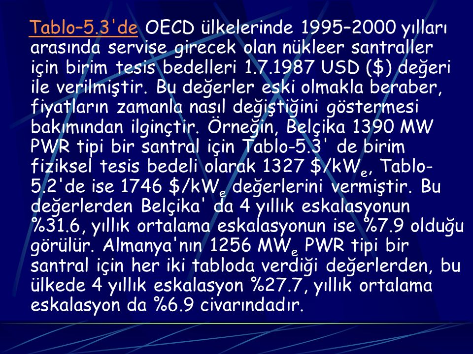Tablo–5.3 de OECD ülkelerinde 1995–2000 yılları arasında servise girecek olan nükleer santraller için birim tesis bedelleri 1.7.1987 USD ($) değeri ile verilmiştir.