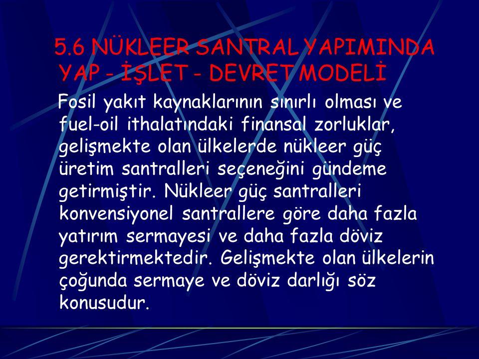 5.6 NÜKLEER SANTRAL YAPIMINDA YAP - İŞLET - DEVRET MODELİ