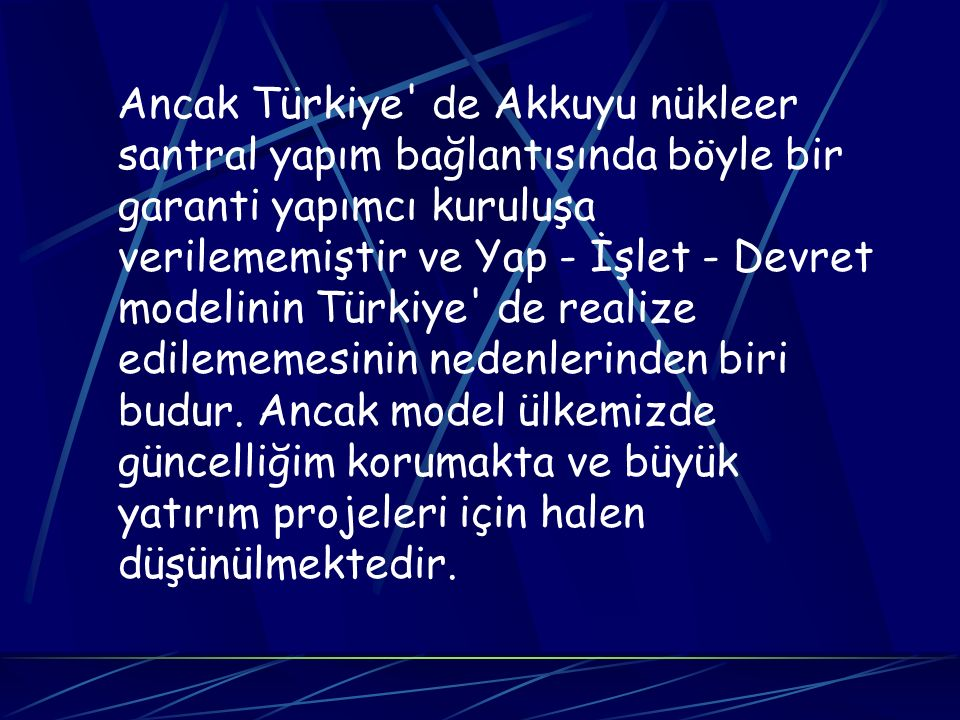Ancak Türkiye de Akkuyu nükleer santral yapım bağlantısında böyle bir garanti yapımcı kuruluşa verilememiştir ve Yap - İşlet - Devret modelinin Türkiye de realize edilememesinin nedenlerinden biri budur.