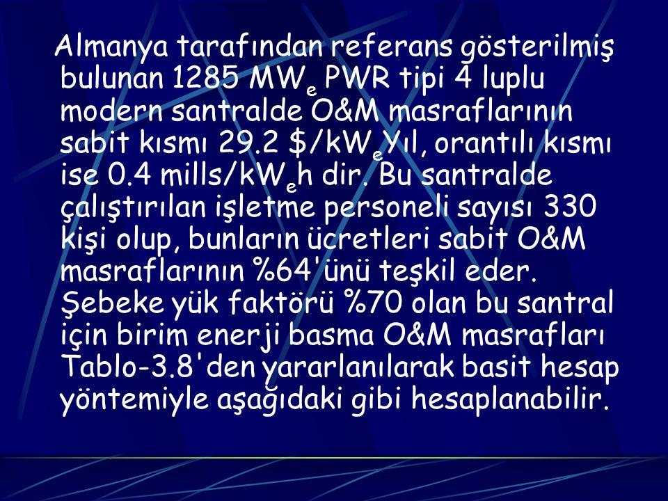 Almanya tarafından referans gösterilmiş bulunan 1285 MWe PWR tipi 4 luplu modern santralde O&M masraflarının sabit kısmı 29.2 $/kWeYıl, orantılı kısmı ise 0.4 mills/kWeh dir.