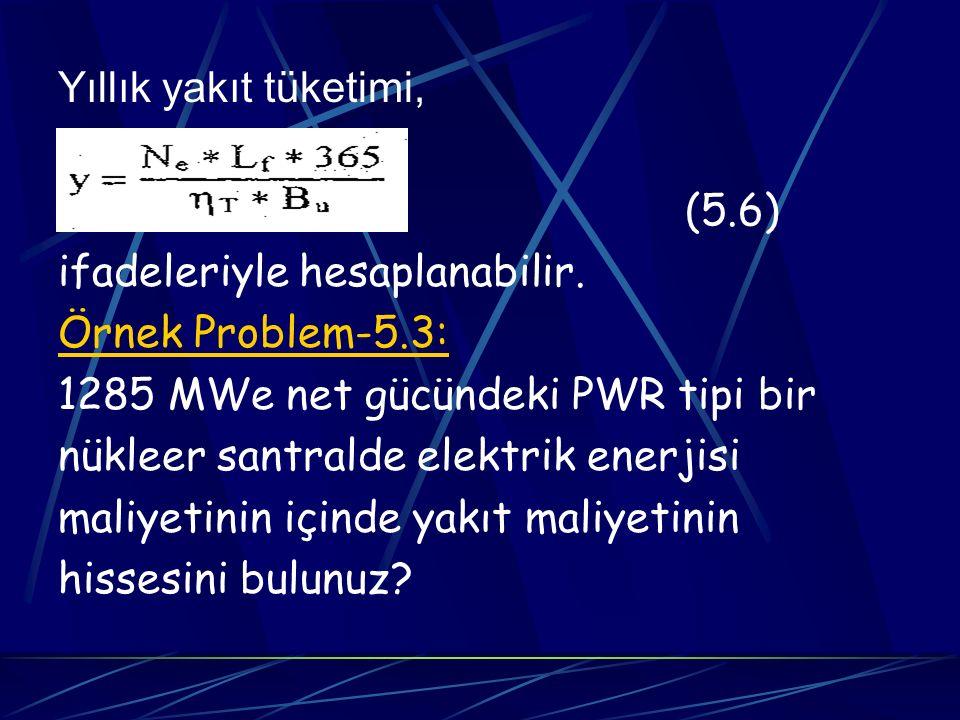 Yıllık yakıt tüketimi, (5.6) ifadeleriyle hesaplanabilir. Örnek Problem-5.3: 1285 MWe net gücündeki PWR tipi bir.