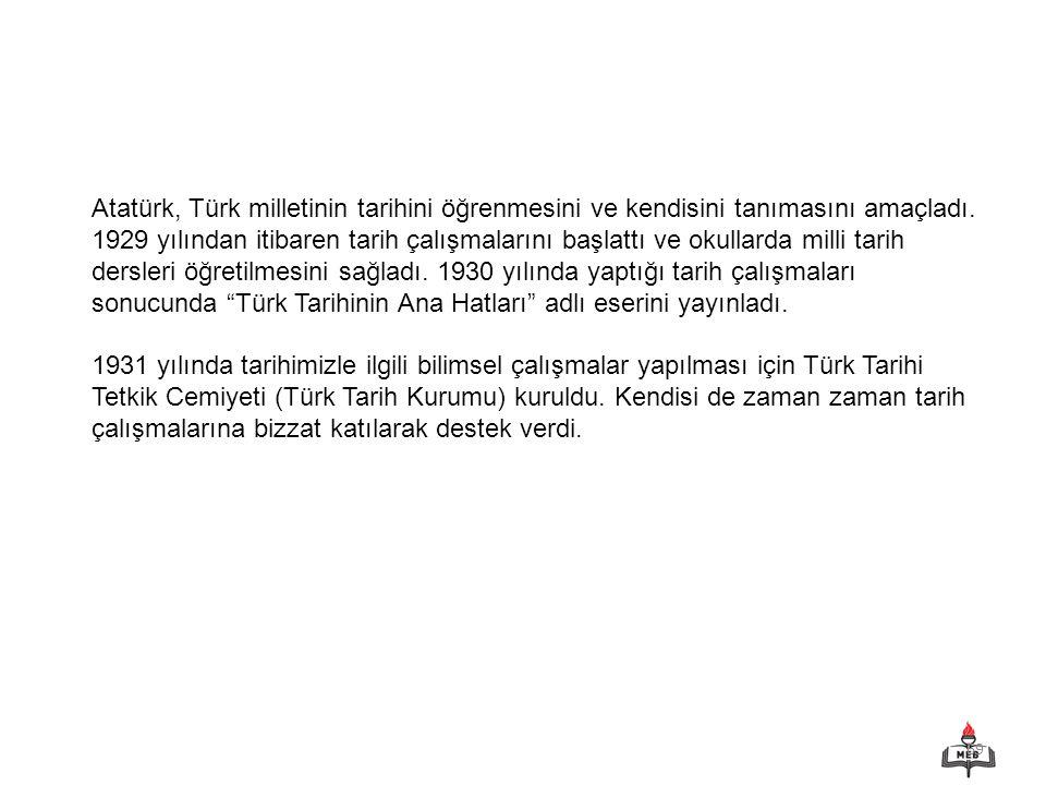 Atatürk, Türk milletinin tarihini öğrenmesini ve kendisini tanımasını amaçladı. 1929 yılından itibaren tarih çalışmalarını başlattı ve okullarda milli tarih dersleri öğretilmesini sağladı. 1930 yılında yaptığı tarih çalışmaları sonucunda Türk Tarihinin Ana Hatları adlı eserini yayınladı.