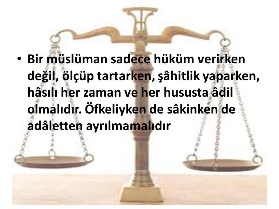 Bir müslüman sadece hüküm verirken değil, ölçüp tartarken, şâhitlik yaparken, hâsılı her zaman ve her hususta âdil olmalıdır.