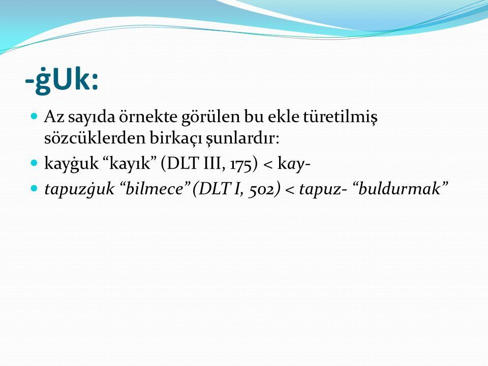 -ġUk: Az sayıda örnekte görülen bu ekle türetilmiş sözcüklerden birkaçı şunlardır: kayġuk kayık (DLT III, 175) < kay-