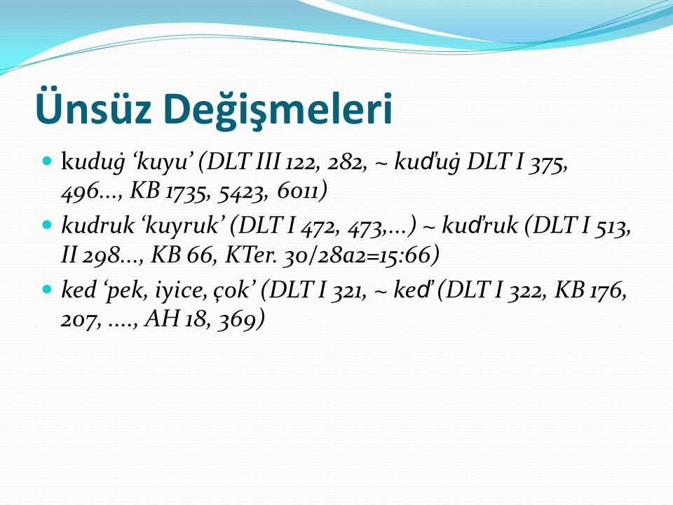 Ünsüz Değişmeleri kuduġ 'kuyu' (DLT III 122, 282, ~ kuďuġ DLT I 375, 496..., KB 1735, 5423, 6011)