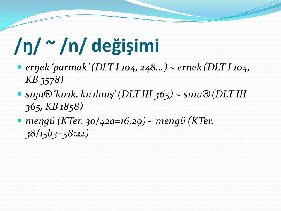 /ŋ/ ~ /n/ değişimi erŋek 'parmak' (DLT I 104, 248...) ~ ernek (DLT I 104, KB 3578)