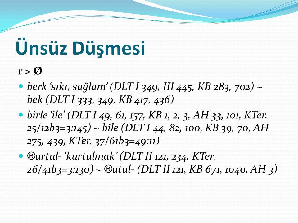Ünsüz Düşmesi r > Ø. berk 'sıkı, sağlam' (DLT I 349, III 445, KB 283, 702) ~ bek (DLT I 333, 349, KB 417, 436)