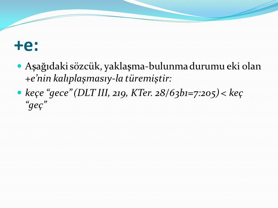 +e: Aşağıdaki sözcük, yaklaşma-bulunma durumu eki olan +e'nin kalıplaşmasıy-la türemiştir: