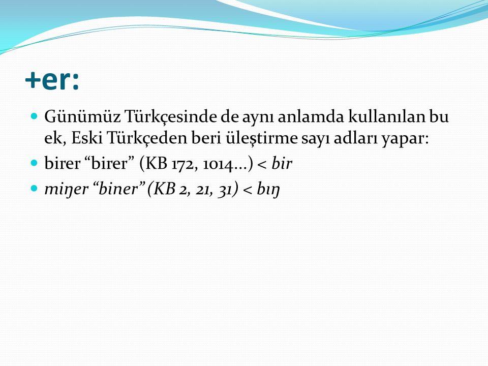 +er: Günümüz Türkçesinde de aynı anlamda kullanılan bu ek, Eski Türkçeden beri üleştirme sayı adları yapar: