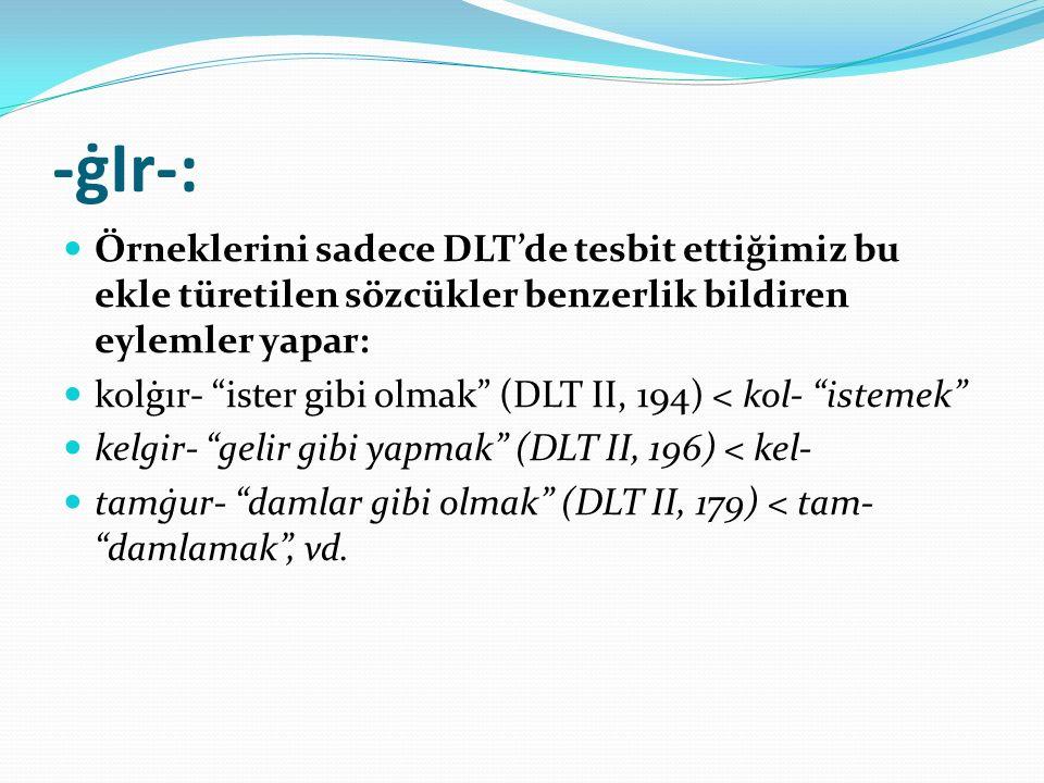 -ġIr-: Örneklerini sadece DLT'de tesbit ettiğimiz bu ekle türetilen sözcükler benzerlik bildiren eylemler yapar: