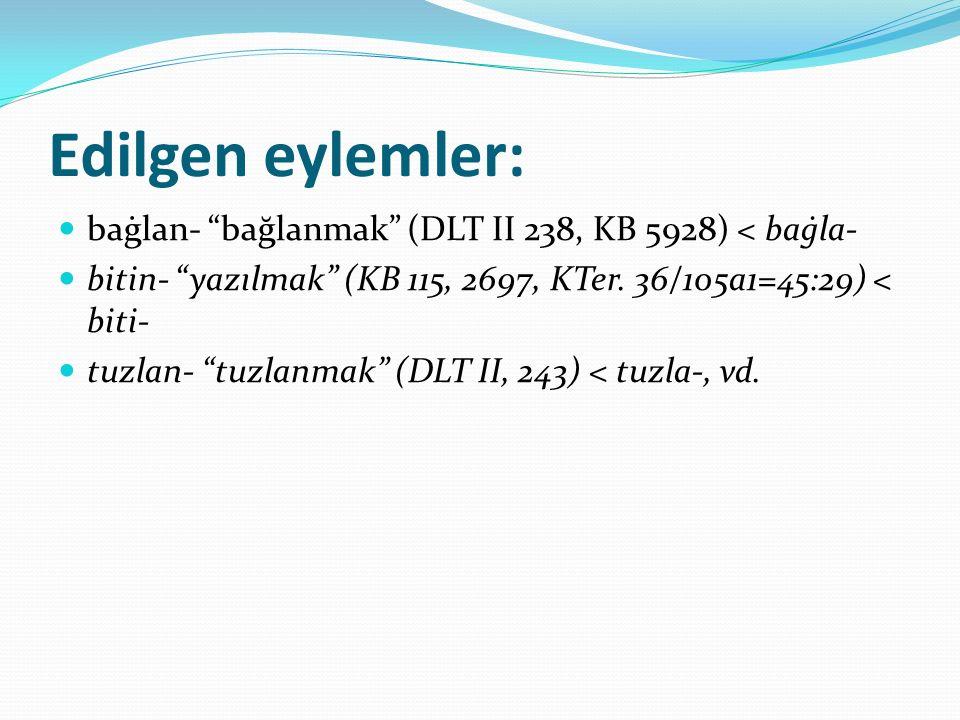 Edilgen eylemler: baġlan- bağlanmak (DLT II 238, KB 5928) < baġla- bitin- yazılmak (KB 115, 2697, KTer. 36/105a1=45:29) < biti-