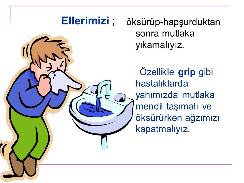 Ellerimizi ; öksürüp-hapşurduktan sonra mutlaka yıkamalıyız.