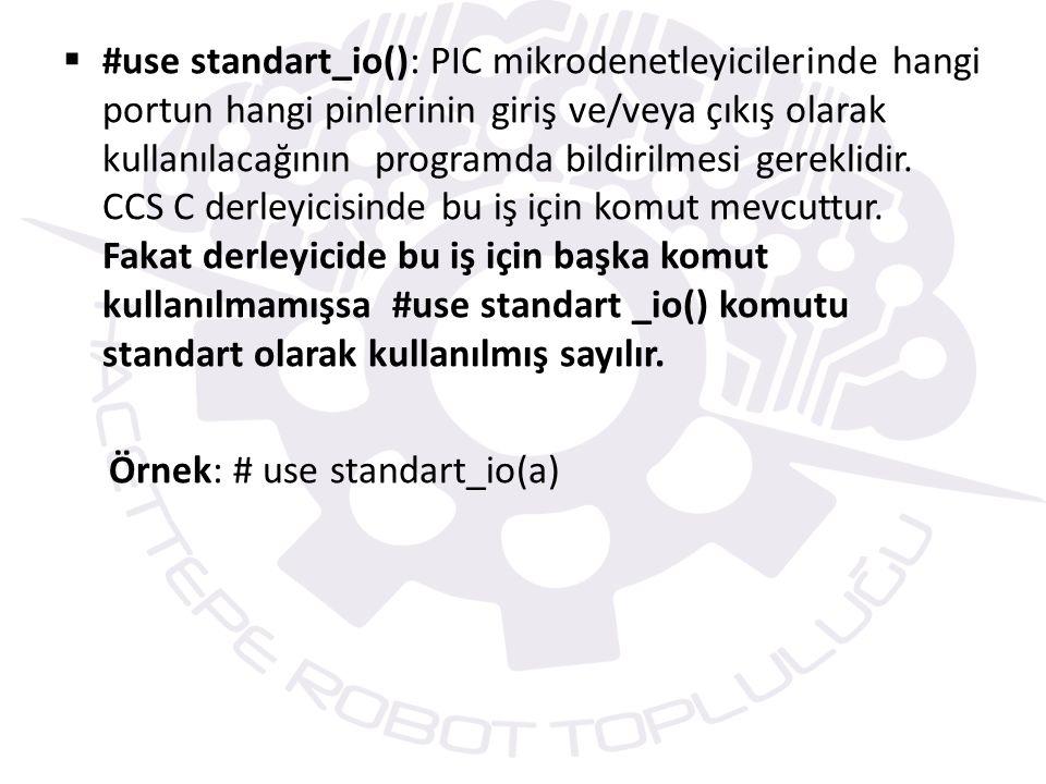 #use standart_io(): PIC mikrodenetleyicilerinde hangi portun hangi pinlerinin giriş ve/veya çıkış olarak kullanılacağının programda bildirilmesi gereklidir. CCS C derleyicisinde bu iş için komut mevcuttur. Fakat derleyicide bu iş için başka komut kullanılmamışsa #use standart _io() komutu standart olarak kullanılmış sayılır.