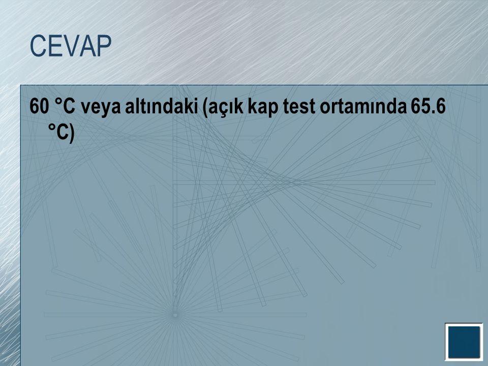 CEVAP 60 °C veya altındaki (açık kap test ortamında 65.6 °C)