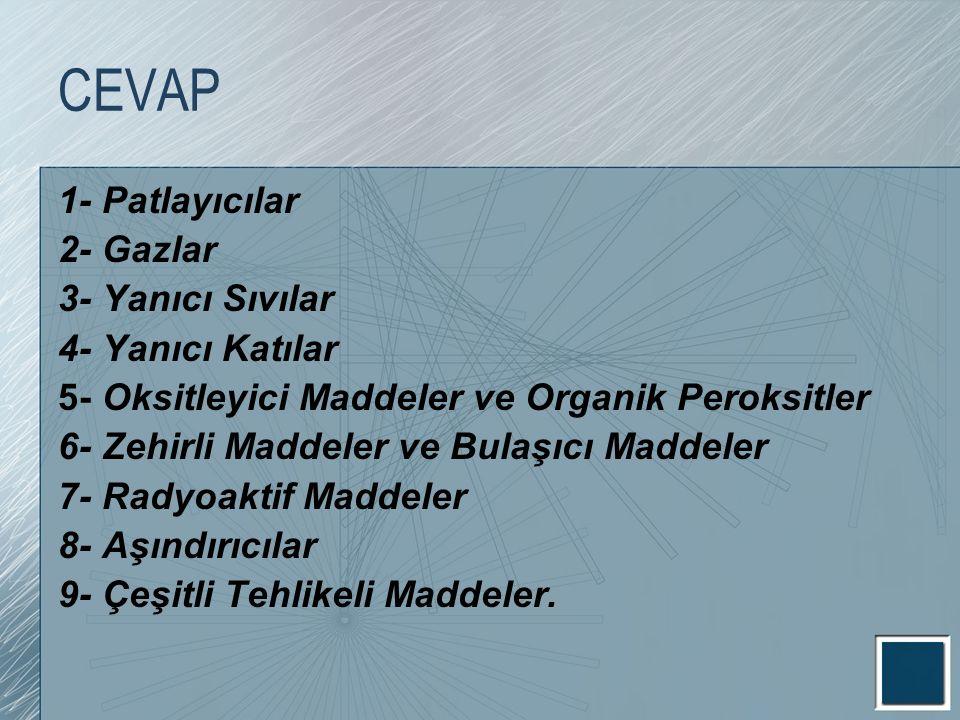 CEVAP 1- Patlayıcılar 2- Gazlar 3- Yanıcı Sıvılar 4- Yanıcı Katılar