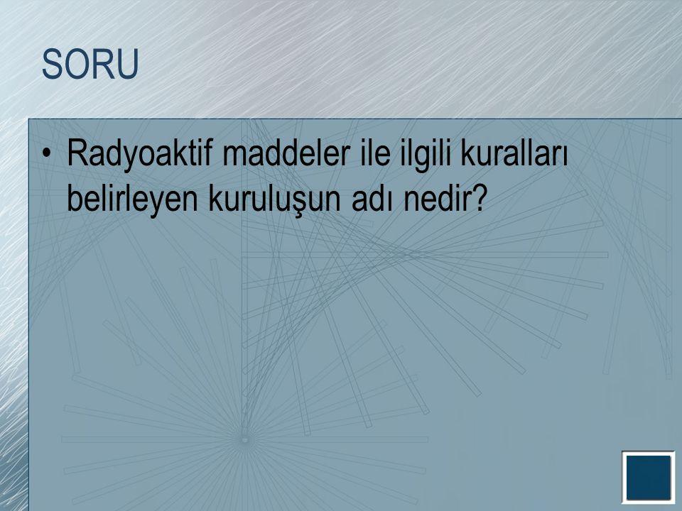 SORU Radyoaktif maddeler ile ilgili kuralları belirleyen kuruluşun adı nedir