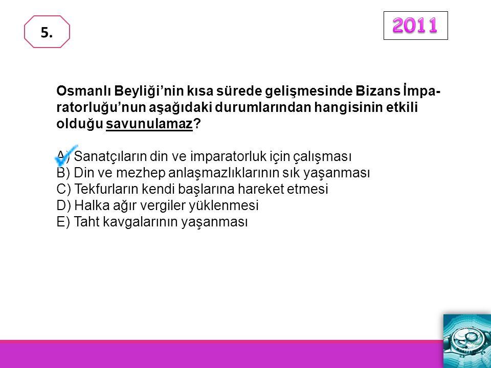 2011 5. Osmanlı Beyliği'nin kısa sürede gelişmesinde Bizans İmpa-ratorluğu'nun aşağıdaki durumlarından hangisinin etkili olduğu savunulamaz