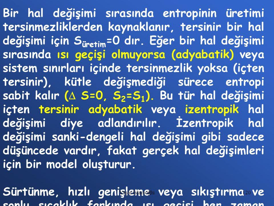 Bir hal değişimi sırasında entropinin üretimi tersinmezliklerden kaynaklanır, tersinir bir hal değişimi için Süretim=0 dır. Eğer bir hal değişimi sırasında ısı geçişi olmuyorsa (adyabatik) veya sistem sınırları içinde tersinmezlik yoksa (içten tersinir), kütle değişmediği sürece entropi sabit kalır ( S=0, S2=S1). Bu tür hal değişimi içten tersinir adyabatik veya izentropik hal değişimi diye adlandırılır. İzentropik hal değişimi sanki-dengeli hal değişimi gibi sadece düşüncede vardır, fakat gerçek hal değişimleri için bir model oluşturur.
