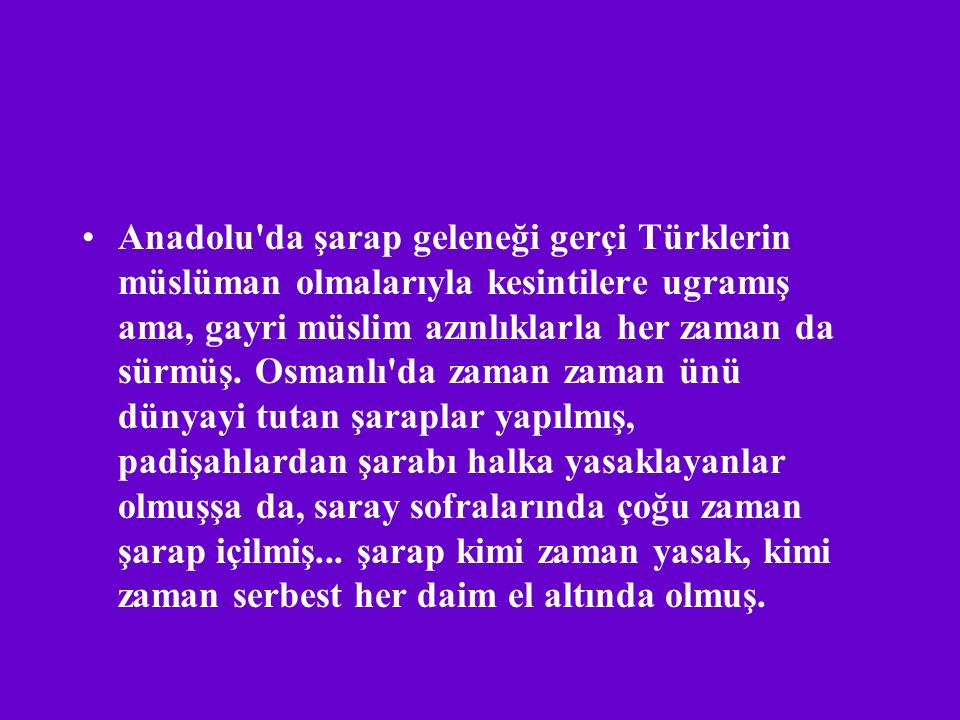 Anadolu da şarap geleneği gerçi Türklerin müslüman olmalarıyla kesintilere ugramış ama, gayri müslim azınlıklarla her zaman da sürmüş.