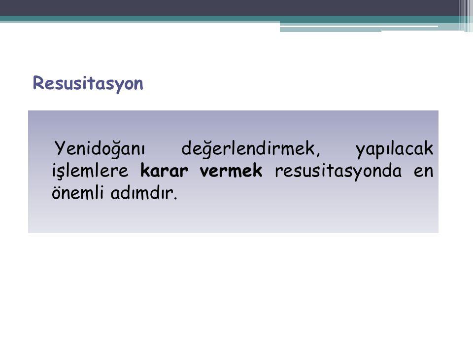 Resusitasyon Yenidoğanı değerlendirmek, yapılacak işlemlere karar vermek resusitasyonda en önemli adımdır.