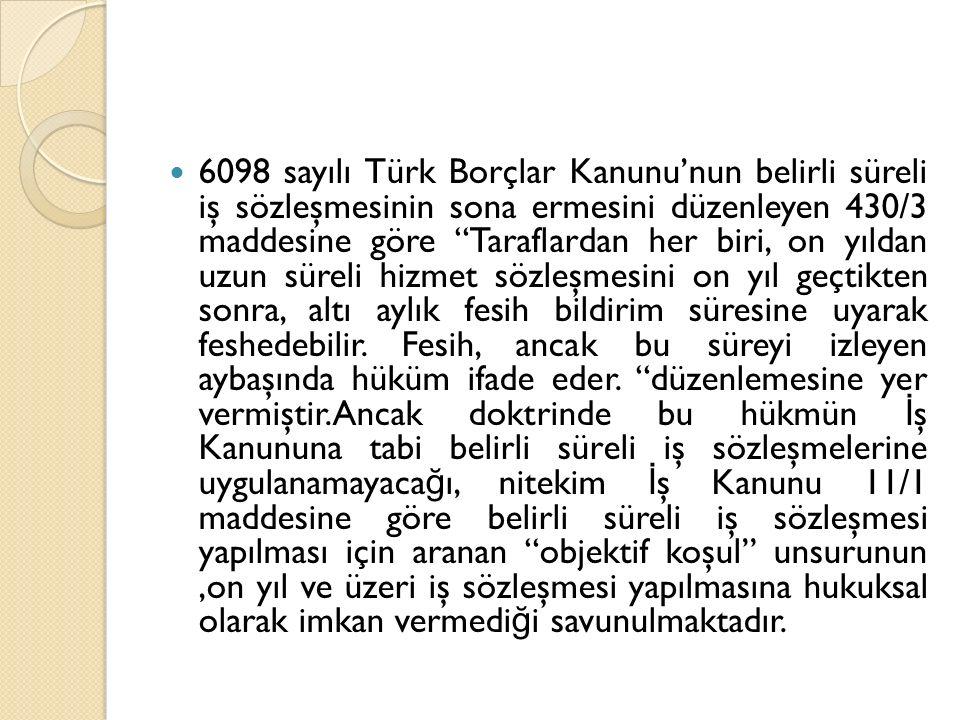 6098 sayılı Türk Borçlar Kanunu'nun belirli süreli iş sözleşmesinin sona ermesini düzenleyen 430/3 maddesine göre Taraflardan her biri, on yıldan uzun süreli hizmet sözleşmesini on yıl geçtikten sonra, altı aylık fesih bildirim süresine uyarak feshedebilir.