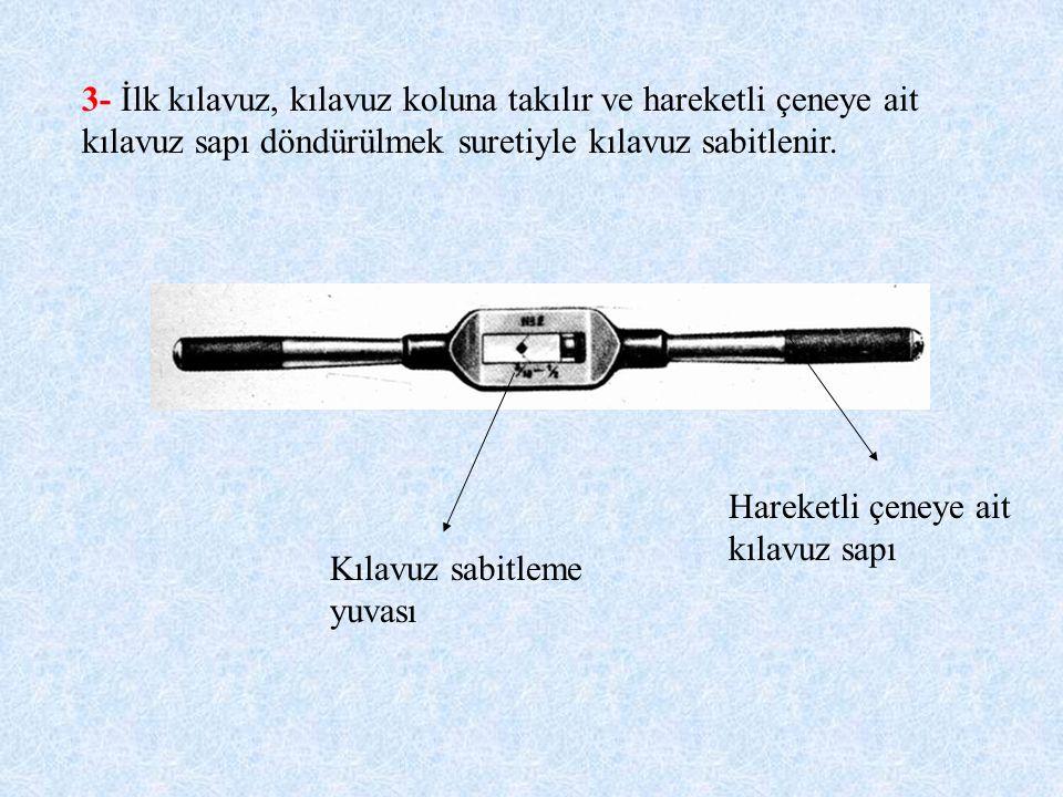 3- İlk kılavuz, kılavuz koluna takılır ve hareketli çeneye ait kılavuz sapı döndürülmek suretiyle kılavuz sabitlenir.